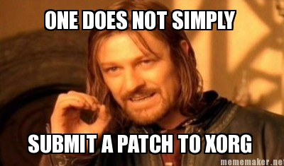 Boromir telling us that getting an Xorg patch accepted is no easy task.